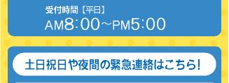 受付時間(平日)AM8:00〜PM5:00 土日祝日や夜間の緊急連絡先はこちら!